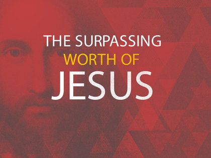 The Surpassing Worth of Jesus